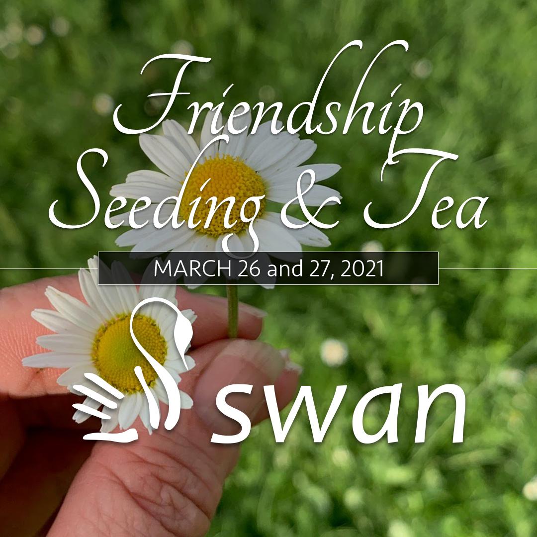 Friendship Seeding & Tea, March 26-27, 2021
